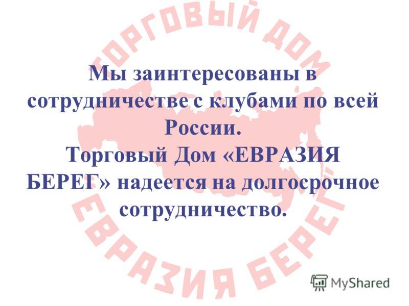 Мы заинтересованы в сотрудничестве с клубами по всей России. Торговый Дом «ЕВРАЗИЯ БЕРЕГ» надеется на долгосрочное сотрудничество.