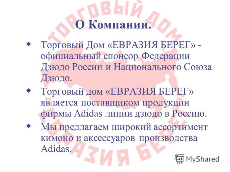 О Компании. Торговый Дом «ЕВРАЗИЯ БЕРЕГ» - официальный спонсор Федерации Дзюдо России и Национального Союза Дзюдо. Торговый дом «ЕВРАЗИЯ БЕРЕГ» является поставщиком продукции фирмы Adidas линии дзюдо в Россию. Мы предлагаем широкий ассортимент кимоно