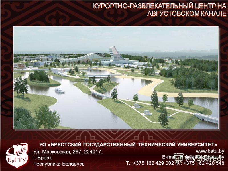 УО «БРЕСТСКИЙ ГОСУДАРСТВЕННЫЙ ТЕХНИЧЕСКИЙ УНИВЕРСИТЕТ» www.bstu.by E-mail: innovation@bstu.by Т.: +375 162 429 002 Ф.: +375 162 420 548 Ул. Московская, 267, 224017, г. Брест, Республика Беларусь КУРОРТНО-РАЗВЛЕКАТЕЛЬНЫЙ ЦЕНТР НА АВГУСТОВСКОМ КАНАЛЕ