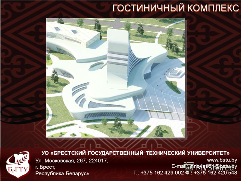 УО «БРЕСТСКИЙ ГОСУДАРСТВЕННЫЙ ТЕХНИЧЕСКИЙ УНИВЕРСИТЕТ» www.bstu.by E-mail: innovation@bstu.by Т.: +375 162 429 002 Ф.: +375 162 420 548 Ул. Московская, 267, 224017, г. Брест, Республика Беларусь ГОСТИНИЧНЫЙ КОМПЛЕКС