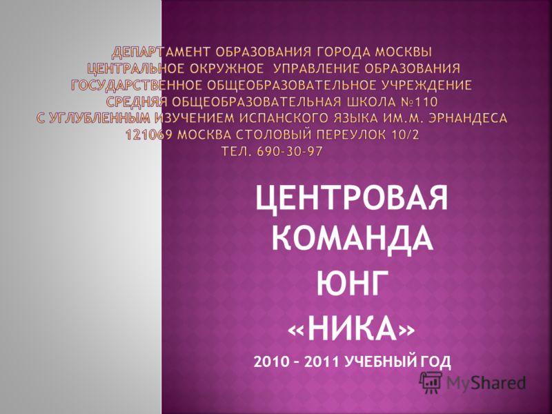 ЦЕНТРОВАЯ КОМАНДА ЮНГ «НИКА» 2010 – 2011 УЧЕБНЫЙ ГОД