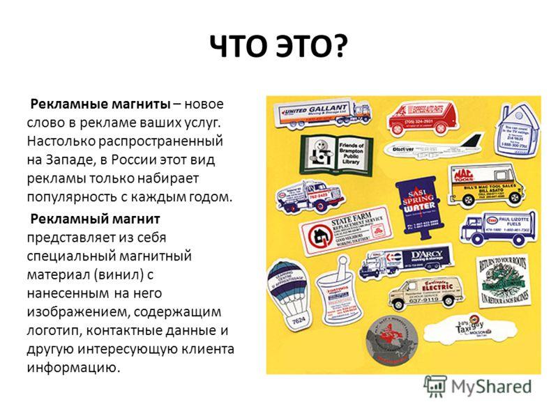 ЧТО ЭТО? Рекламные магниты – новое слово в рекламе ваших услуг. Настолько распространенный на Западе, в России этот вид рекламы только набирает популярность с каждым годом. Рекламный магнит представляет из себя специальный магнитный материал (винил)