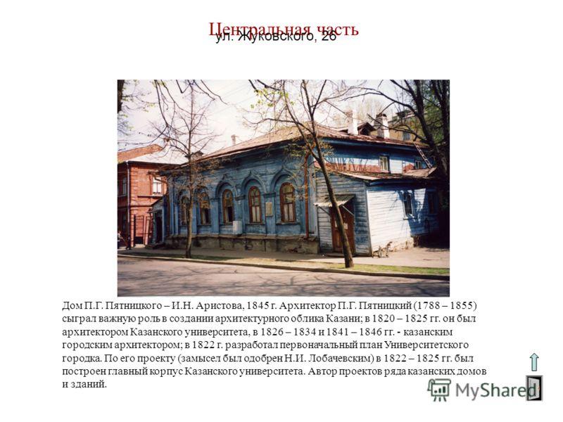 Центральная часть ул. Жуковского, 26 Дом П.Г. Пятницкого – И.Н. Аристова, 1845 г. Архитектор П.Г. Пятницкий (1788 – 1855) сыграл важную роль в создании архитектурного облика Казани; в 1820 – 1825 гг. он был архитектором Казанского университета, в 182