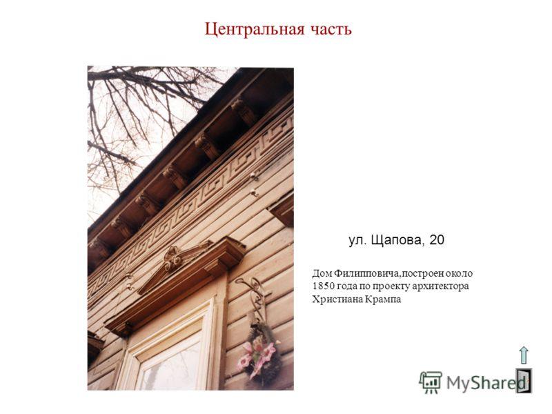 Центральная часть ул. Щапова, 20 Дом Филипповича,построен около 1850 года по проекту архитектора Христиана Крампа