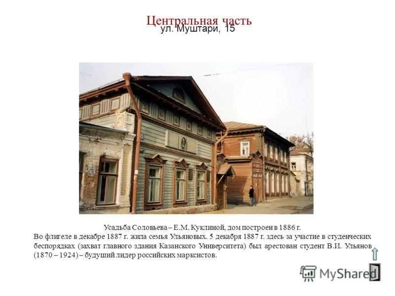 Центральная часть Усадьба Соловьева – Е.М. Куклиной, дом построен в 1886 г. Во флигеле в декабре 1887 г. жила семья Ульяновых. 5 декабря 1887 г. здесь за участие в студенческих беспорядках (захват главного здания Казанского Университета) был арестова