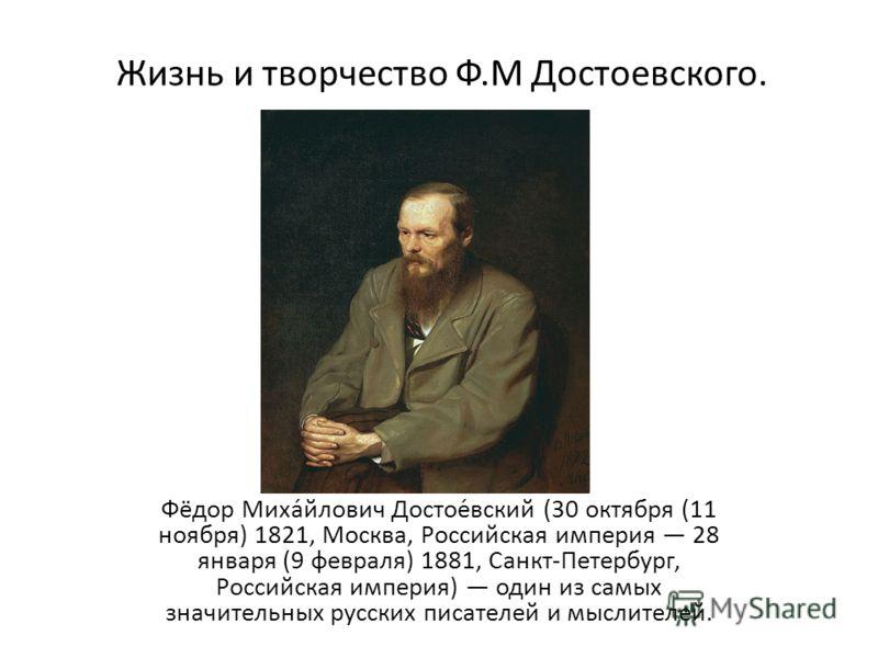 Жизнь и творчество Ф.М Достоевского. Фёдор Миха́йлович Достое́вский (30 октября (11 ноября) 1821, Москва, Российская империя 28 января (9 февраля) 1881, Санкт-Петербург, Российская империя) один из самых значительных русских писателей и мыслителей.