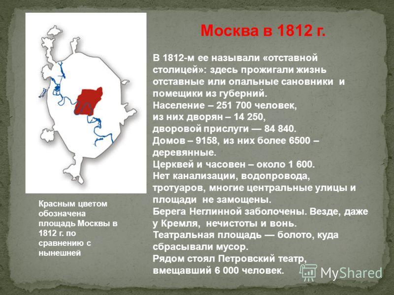 Красным цветом обозначена площадь Москвы в 1812 г. по сравнению с нынешней Москва в 1812 г. В 1812-м ее называли «отставной столицей»: здесь прожигали жизнь отставные или опальные сановники и помещики из губерний. Население – 251 700 человек, из них