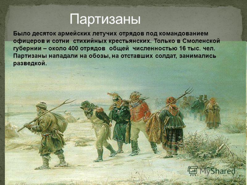 Было десяток армейских летучих отрядов под командованием офицеров и сотни стихийных крестьянских. Только в Смоленской губернии – около 400 отрядов общей численностью 16 тыс. чел. Партизаны нападали на обозы, на отставших солдат, занимались разведкой.