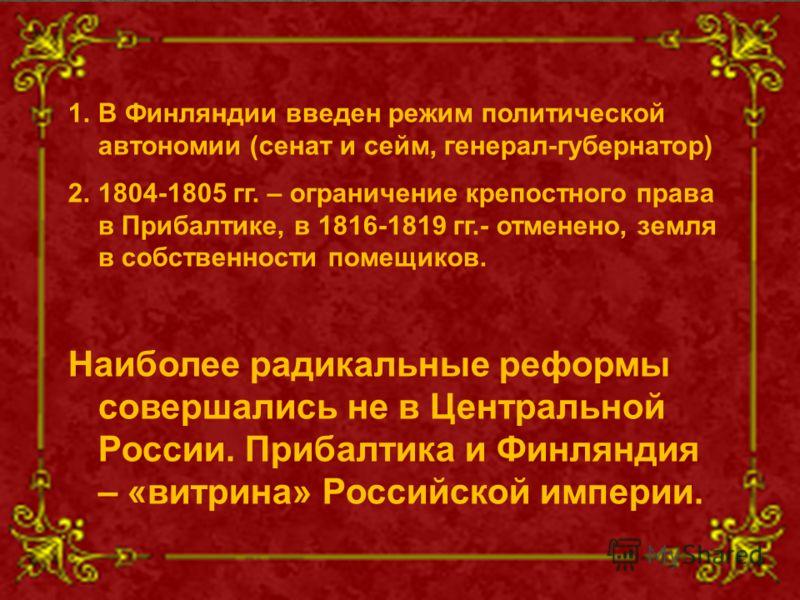 1.В Финляндии введен режим политической автономии (сенат и сейм, генерал-губернатор) 2.1804-1805 гг. – ограничение крепостного права в Прибалтике, в 1816-1819 гг.- отменено, земля в собственности помещиков. Наиболее радикальные реформы совершались не