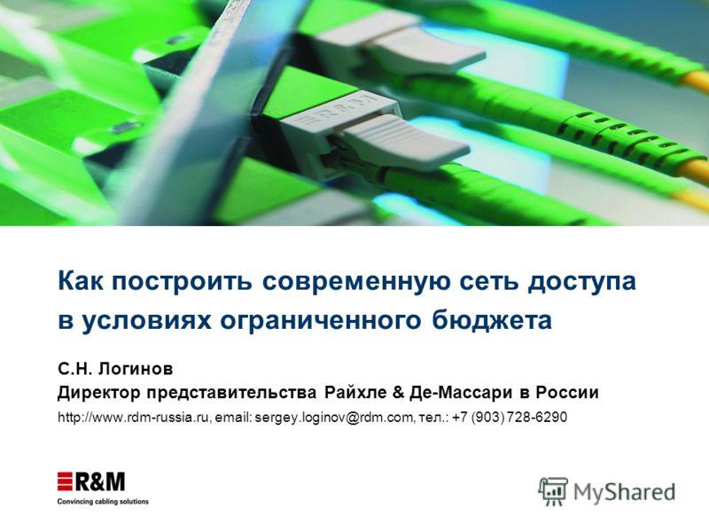 Как построить современную сеть доступа в условиях ограниченного бюджета С.Н. Логинов Директор представительства Райхле & Де-Массари в России http://www.rdm-russia.ru, email: sergey.loginov@rdm.com, тел.: +7 (903) 728-6290
