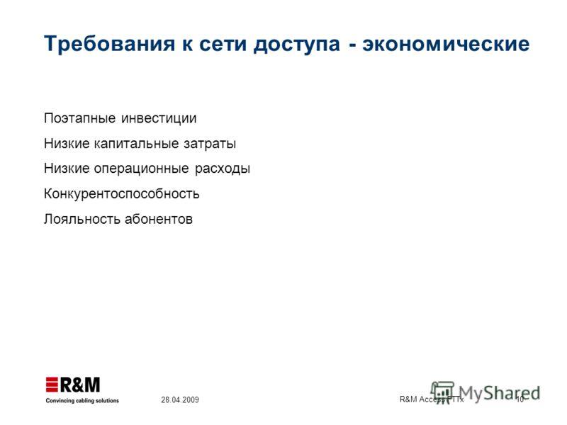 R&M Access FTTx 10 28.04.2009 Требования к сети доступа - экономические Поэтапные инвестиции Низкие капитальные затраты Низкие операционные расходы Конкурентоспособность Лояльность абонентов