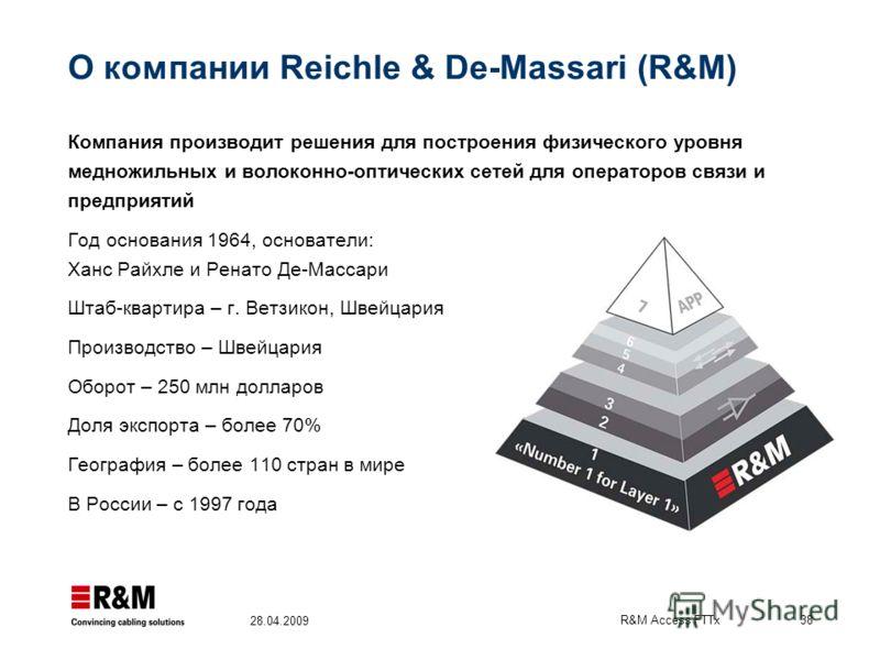 R&M Access FTTx 38 28.04.2009 О компании Reichle & De-Massari (R&M) Компания производит решения для построения физического уровня медножильных и волоконно-оптических сетей для операторов связи и предприятий Год основания 1964, основатели: Ханс Райхле