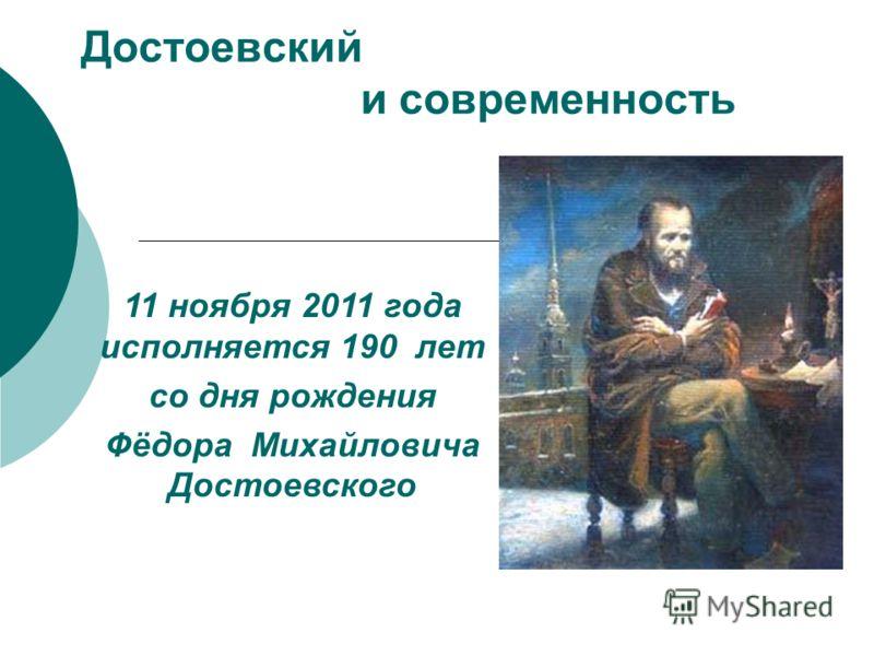 Достоевский и современность 11 ноября 2011 года исполняется 190 лет со дня рождения Фёдора Михайловича Достоевского