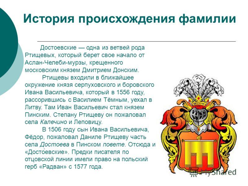 Достоевские одна из ветвей рода Ртищевых, который берет свое начало от Аслан-Челеби-мурзы, крещенного московским князем Дмитрием Донским. Ртищевы входили в ближайшее окружение князя серпуховского и боровского Ивана Васильевича, который в 1556 году, р