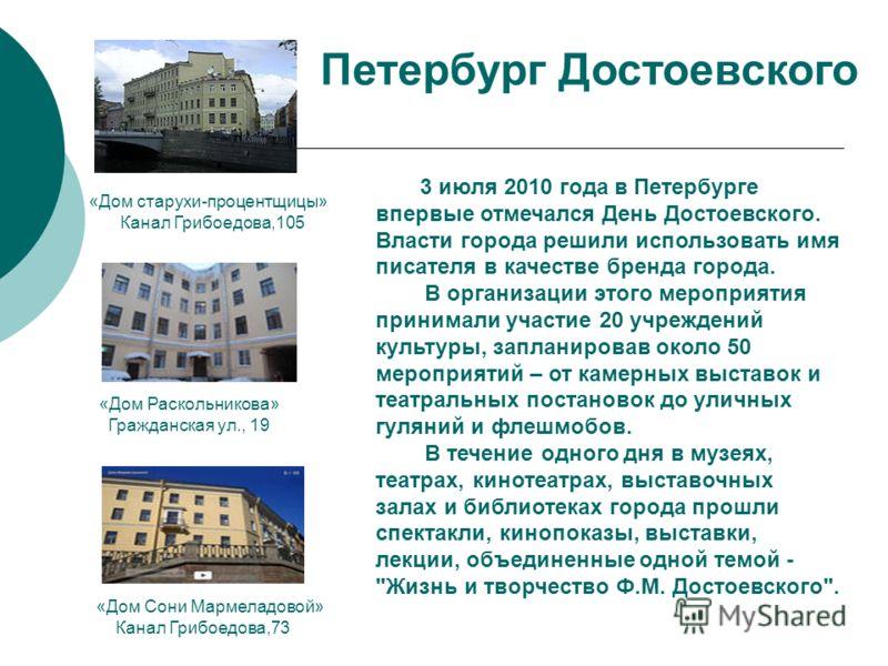 3 июля 2010 года в Петербурге впервые отмечался День Достоевского. Власти города решили использовать имя писателя в качестве бренда города. В организации этого мероприятия принимали участие 20 учреждений культуры, запланировав около 50 мероприятий –