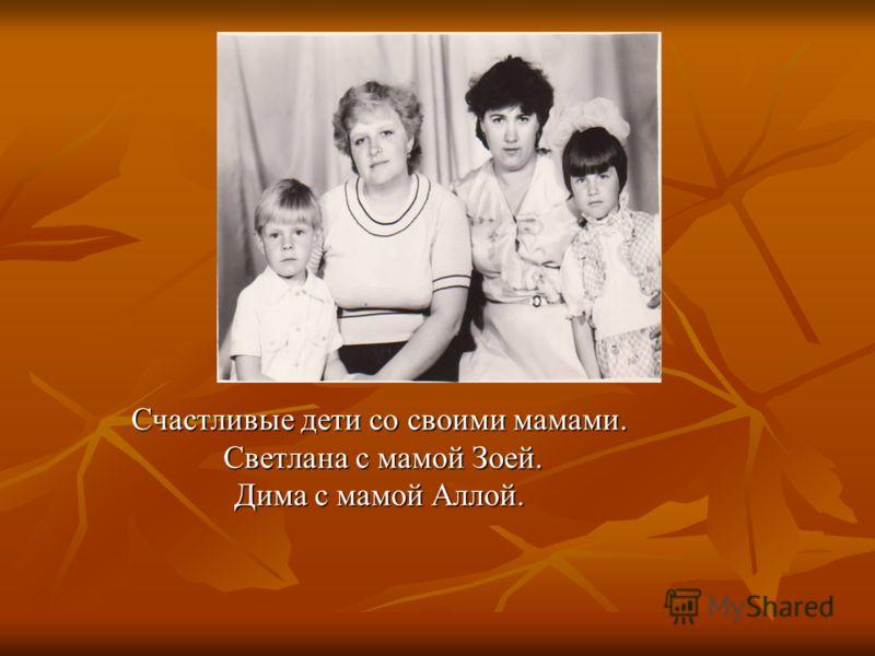 Счастливые дети со своими мамами. Светлана с мамой Зоей. Светлана с мамой Зоей. Дима с мамой Аллой.