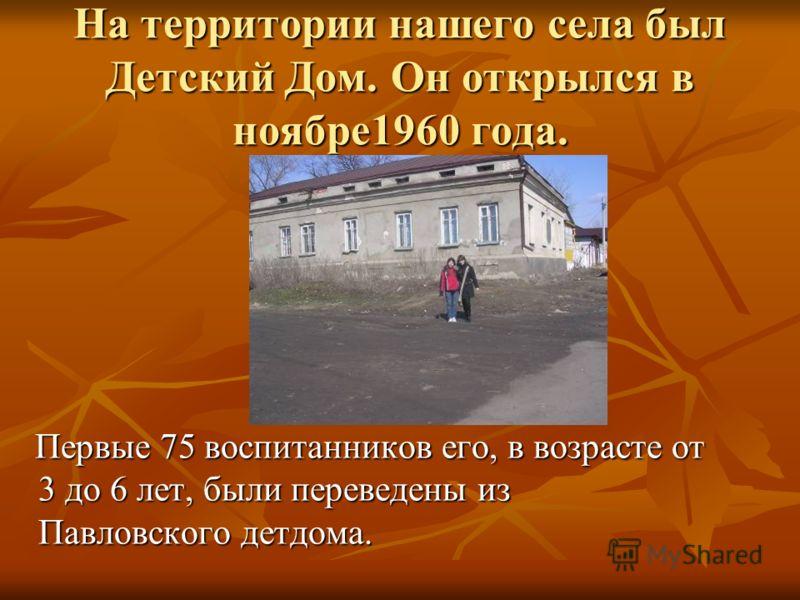 На территории нашего села был Детский Дом. Он открылся в ноябре1960 года. Первые 75 воспитанников его, в возрасте от 3 до 6 лет, были переведены из Павловского детдома. Первые 75 воспитанников его, в возрасте от 3 до 6 лет, были переведены из Павловс