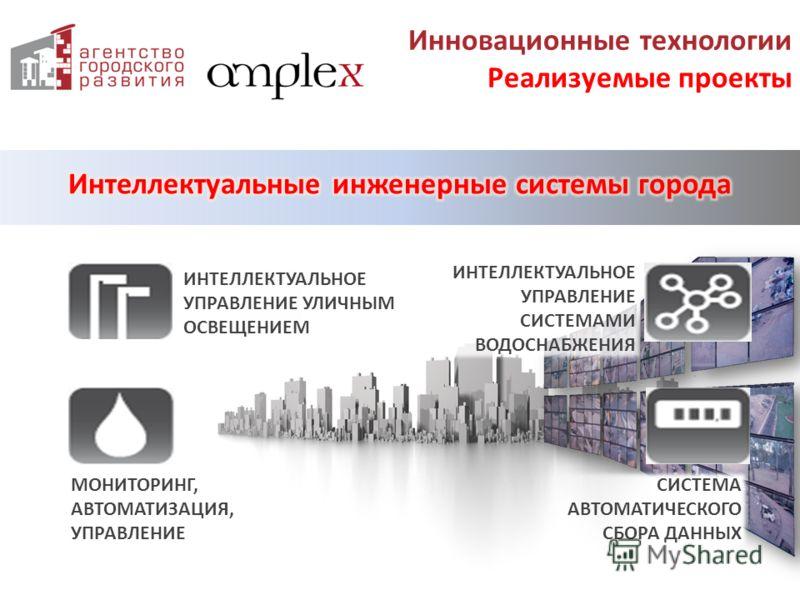 Инновационные технологии Реализуемые проекты ИНТЕЛЛЕКТУАЛЬНОЕ УПРАВЛЕНИЕ СИСТЕМАМИ ВОДОСНАБЖЕНИЯ ИНТЕЛЛЕКТУАЛЬНОЕ УПРАВЛЕНИЕ УЛИЧНЫМ ОСВЕЩЕНИЕМ СИСТЕМА АВТОМАТИЧЕСКОГО СБОРА ДАННЫХ МОНИТОРИНГ, АВТОМАТИЗАЦИЯ, УПРАВЛЕНИЕ