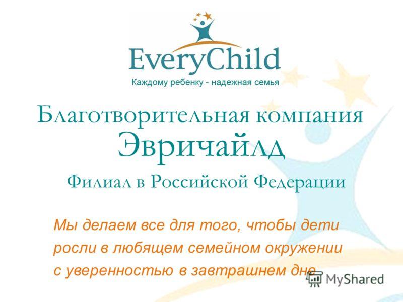 Благотворительная компания Эвричайлд Филиал в Российской Федерации Мы делаем все для того, чтобы дети росли в любящем семейном окружении с уверенностью в завтрашнем дне
