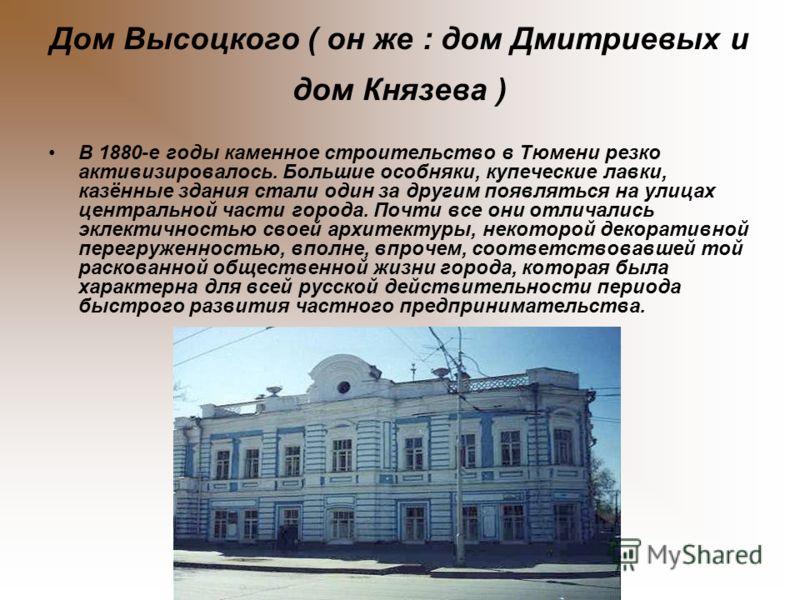 Дом Высоцкого ( он же : дом Дмитриевых и дом Князева ) В 1880-е годы каменное строительство в Тюмени резко активизировалось. Большие особняки, купеческие лавки, казённые здания стали один за другим появляться на улицах центральной части города. Почти
