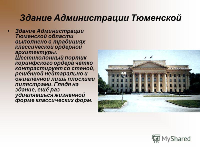 Здание Администрации Тюменской Здание Администрации Тюменской области выполнено в традициях классической ордерной архитектуры. Шестиколонный портик коринфского ордера чётко контрастирует со стеной, решённой нейтарально и оживлённой лишь плоскими пиля