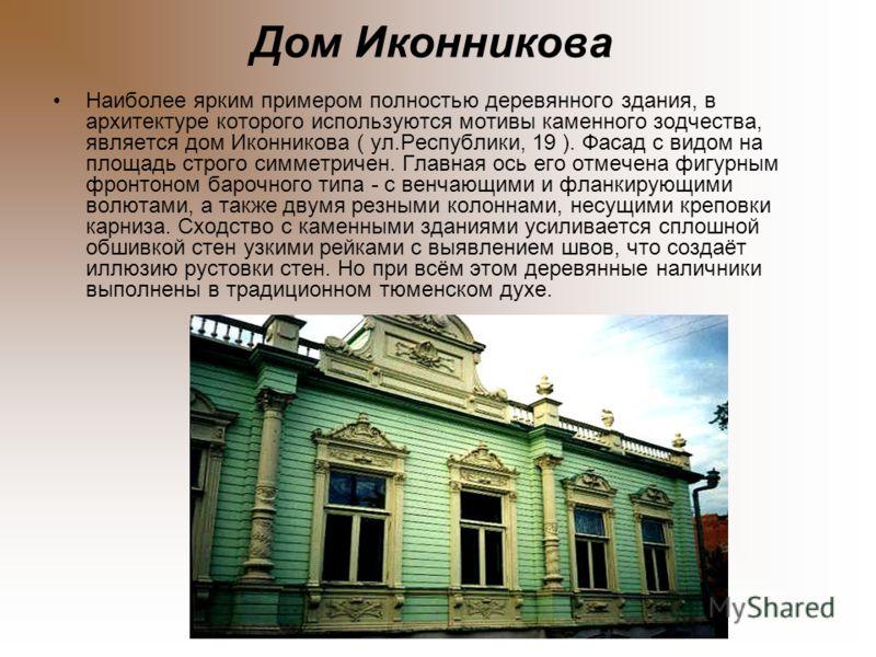 Дом Иконникова Наиболее ярким примером полностью деревянного здания, в архитектуре которого используются мотивы каменного зодчества, является дом Иконникова ( ул.Республики, 19 ). Фасад с видом на площадь строго симметричен. Главная ось его отмечена