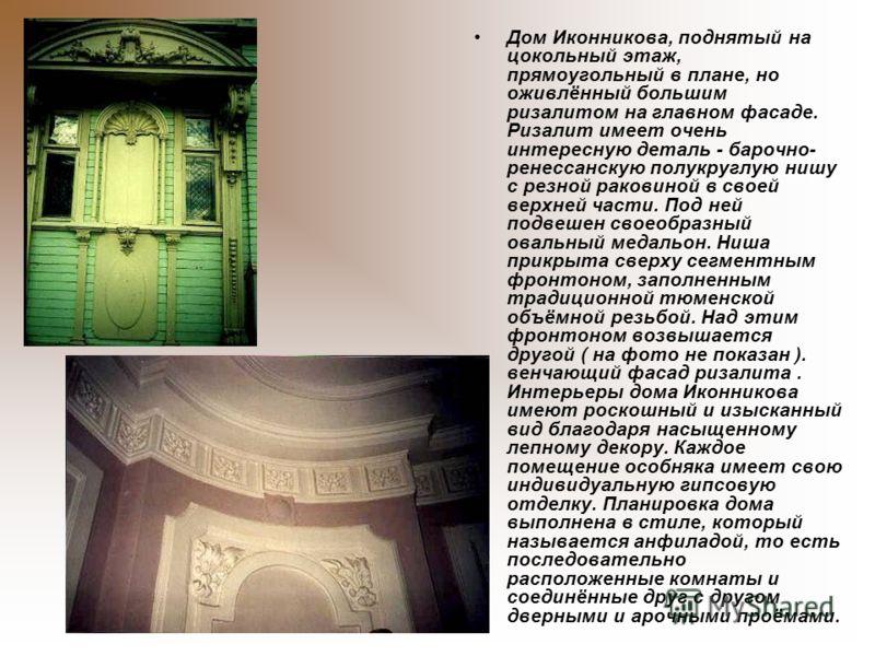 Дом Иконникова, поднятый на цокольный этаж, прямоугольный в плане, но оживлённый большим ризалитом на главном фасаде. Ризалит имеет очень интересную деталь - барочно- ренессанскую полукруглую нишу с резной раковиной в своей верхней части. Под ней под