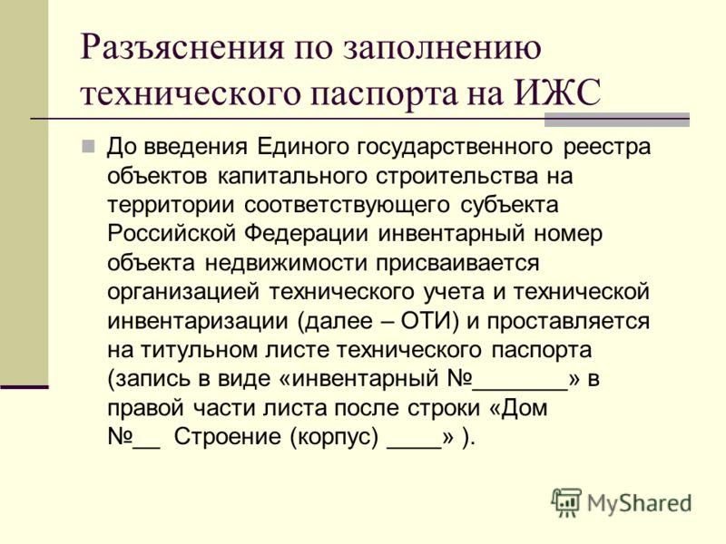 Разъяснения по заполнению технического паспорта на ИЖС До введения Единого государственного реестра объектов капитального строительства на территории соответствующего субъекта Российской Федерации инвентарный номер объекта недвижимости присваивается