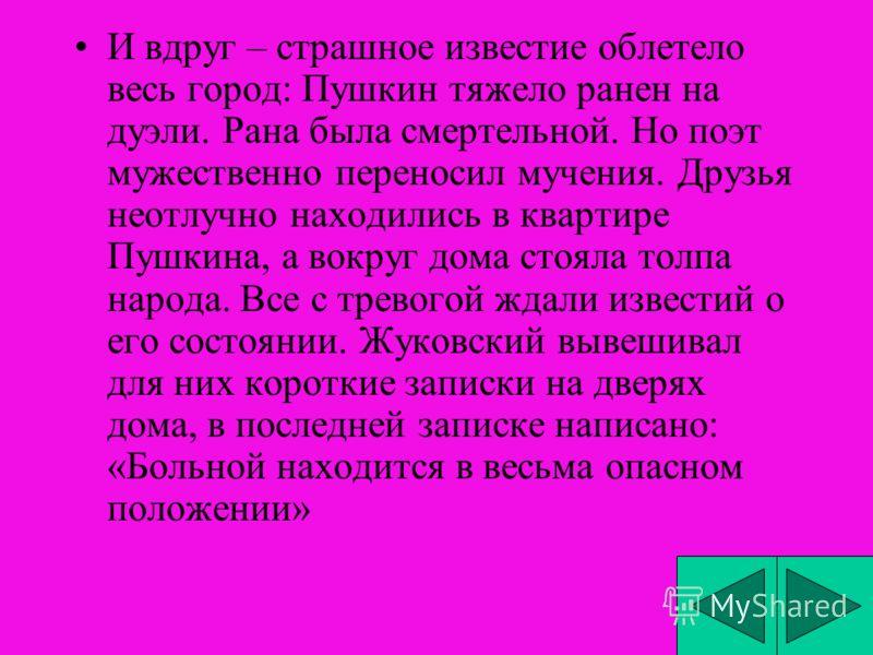 И вдруг – страшное известие облетело весь город: Пушкин тяжело ранен на дуэли. Рана была смертельной. Но поэт мужественно переносил мучения. Друзья неотлучно находились в квартире Пушкина, а вокруг дома стояла толпа народа. Все с тревогой ждали извес