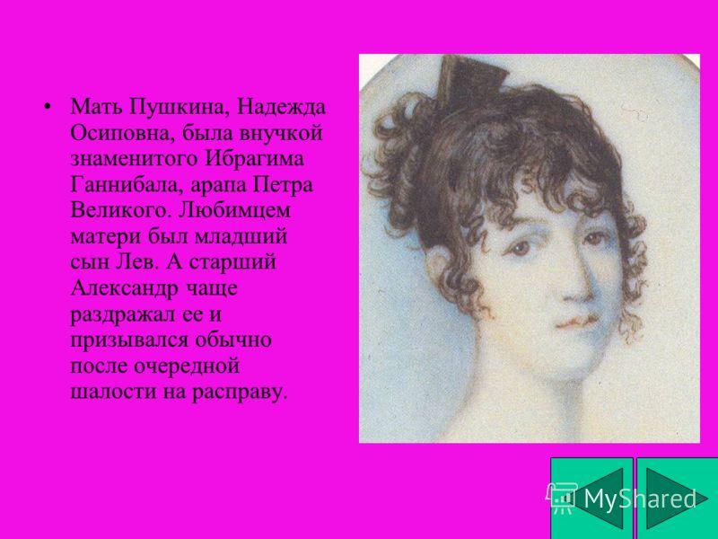 Мать Пушкина, Надежда Осиповна, была внучкой знаменитого Ибрагима Ганнибала, арапа Петра Великого. Любимцем матери был младший сын Лев. А старший Александр чаще раздражал ее и призывался обычно после очередной шалости на расправу.