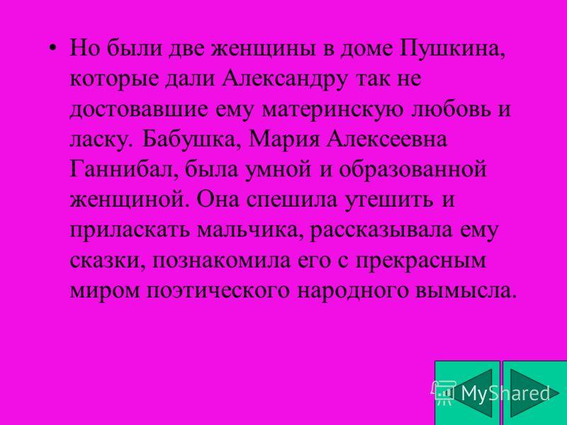 Но были две женщины в доме Пушкина, которые дали Александру так не достовавшие ему материнскую любовь и ласку. Бабушка, Мария Алексеевна Ганнибал, была умной и образованной женщиной. Она спешила утешить и приласкать мальчика, рассказывала ему сказки,
