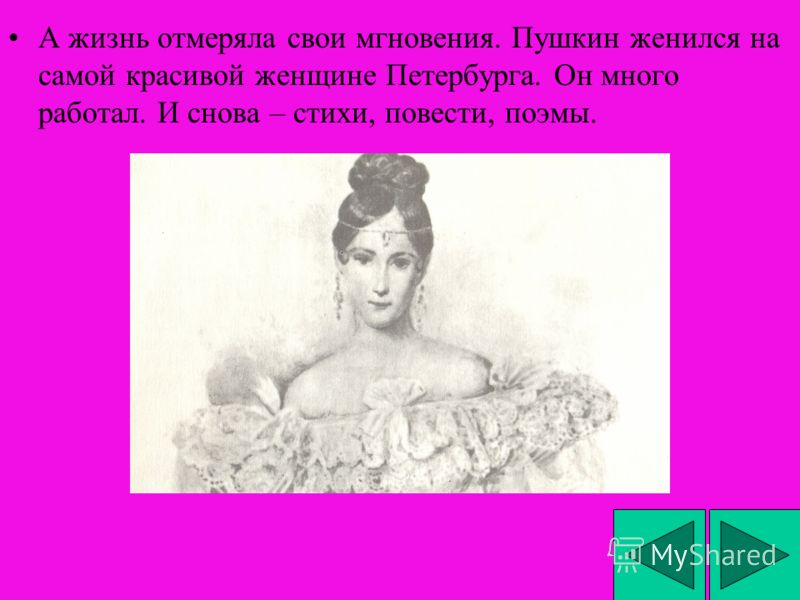 А жизнь отмеряла свои мгновения. Пушкин женился на самой красивой женщине Петербурга. Он много работал. И снова – стихи, повести, поэмы.
