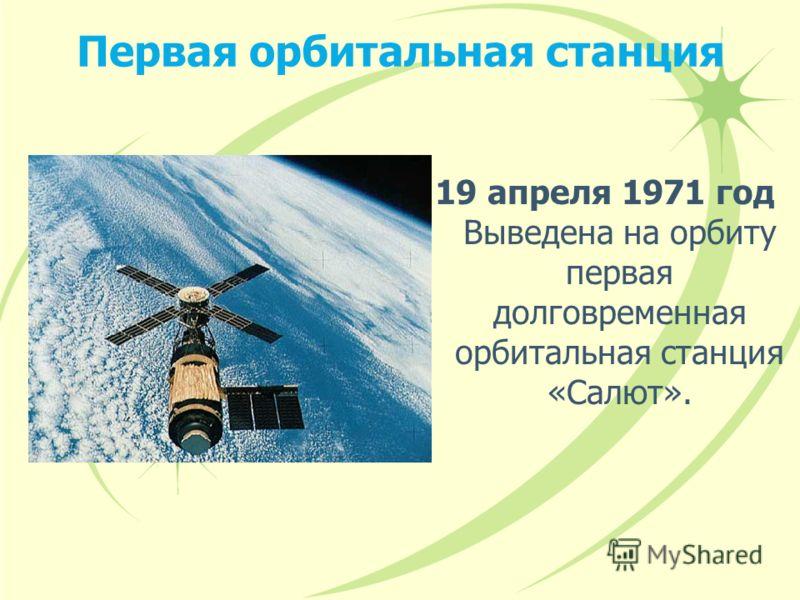 Первая орбитальная станция 19 апреля 1971 год Выведена на орбиту первая долговременная орбитальная станция «Салют».