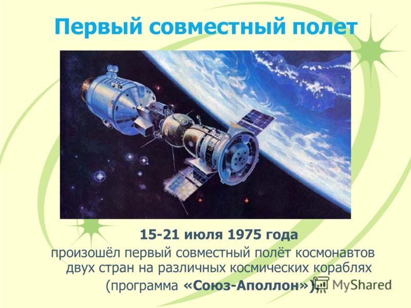 Первый совместный полет 15-21 июля 1975 года произошёл первый совместный полёт космонавтов двух стран на различных космических кораблях (программа «Союз-Аполлон»).