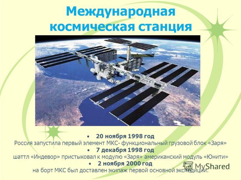 Международная космическая станция 20 ноября 1998 год Россия запустила первый элемент МКС- функциональный грузовой блок «Заря» 7 декабря 1998 год шаттл «Индевор» пристыковал к модулю «Заря» американский модуль «Юнити» 2 ноября 2000 год на борт МКС был