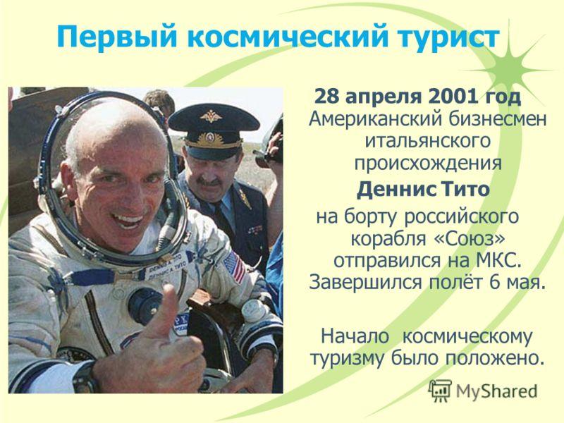 Первый космический турист 28 апреля 2001 год Американский бизнесмен итальянского происхождения Деннис Тито на борту российского корабля «Союз» отправился на МКС. Завершился полёт 6 мая. Начало космическому туризму было положено.