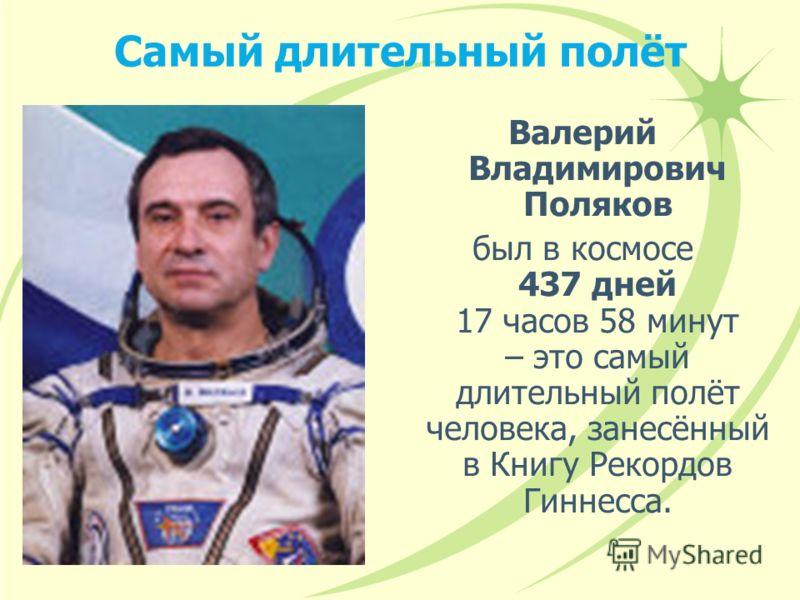 Самый длительный полёт Валерий Владимирович Поляков был в космосе 437 дней 17 часов 58 минут – это самый длительный полёт человека, занесённый в Книгу Рекордов Гиннесса.