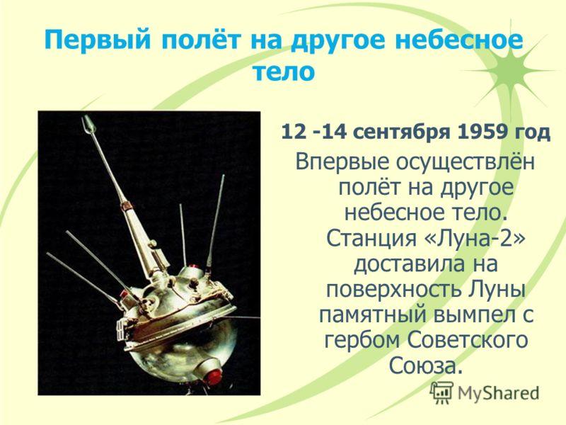 Первый полёт на другое небесное тело 12 -14 сентября 1959 год Впервые осуществлён полёт на другое небесное тело. Станция «Луна-2» доставила на поверхность Луны памятный вымпел с гербом Советского Союза.