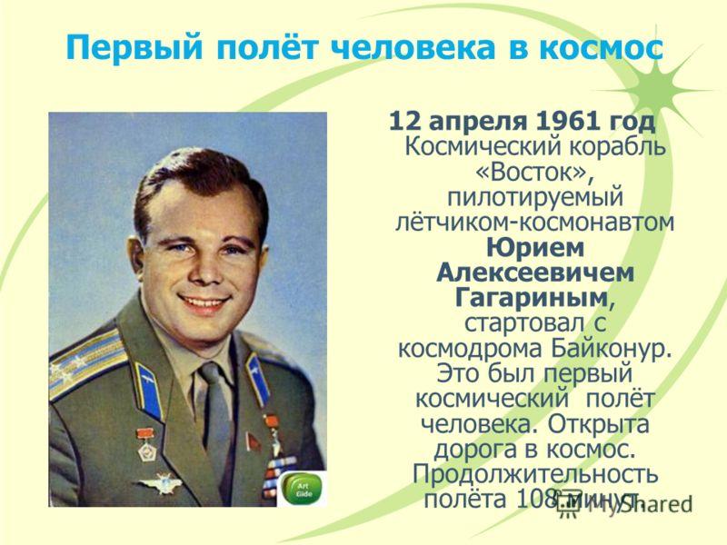 Первый полёт человека в космос 12 апреля 1961 год Космический корабль «Восток», пилотируемый лётчиком-космонавтом Юрием Алексеевичем Гагариным, стартовал с космодрома Байконур. Это был первый космический полёт человека. Открыта дорога в космос. Продо