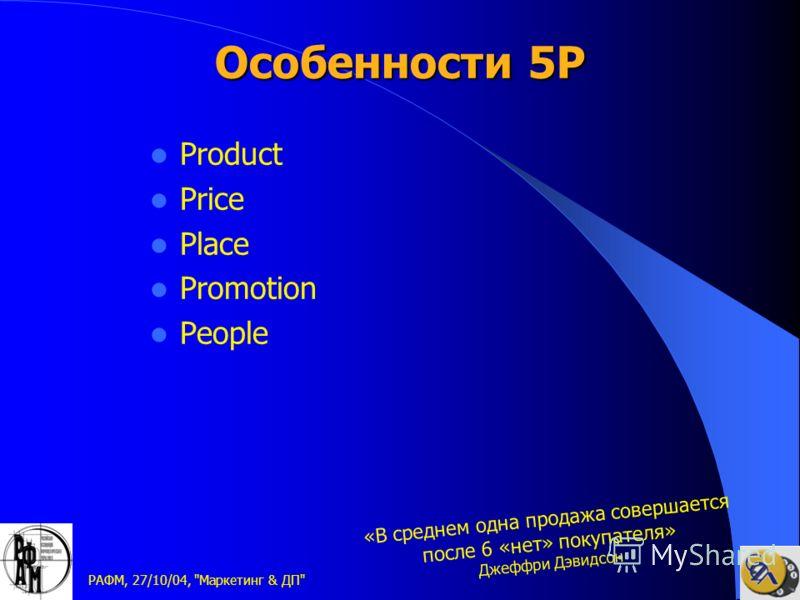 РАФМ, 27/10/04, Маркетинг & ДП Особенности 5P Product Price Place Promotion People «В среднем одна продажа совершается после 6 «нет» покупателя» Джеффри Дэвидсон