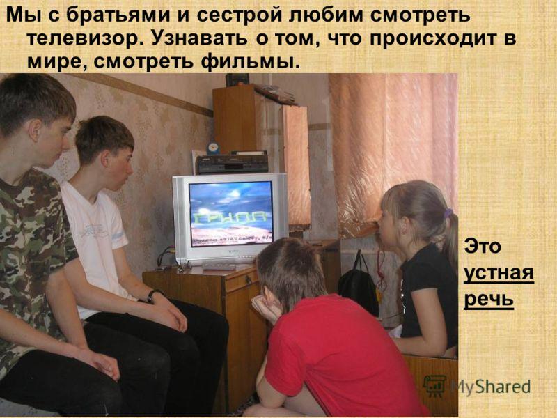 Мы с братьями и сестрой любим смотреть телевизор. Узнавать о том, что происходит в мире, смотреть фильмы. Это устная речь