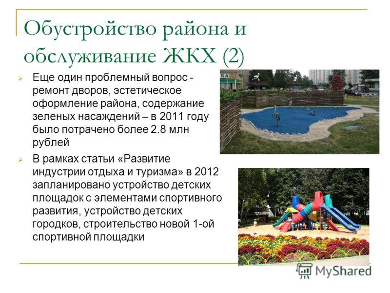 Обустройство района и обслуживание ЖКХ (2) Еще один проблемный вопрос - ремонт дворов, эстетическое оформление района, содержание зеленых насаждений – в 2011 году было потрачено более 2.8 млн рублей В рамках статьи «Развитие индустрии отдыха и туризм