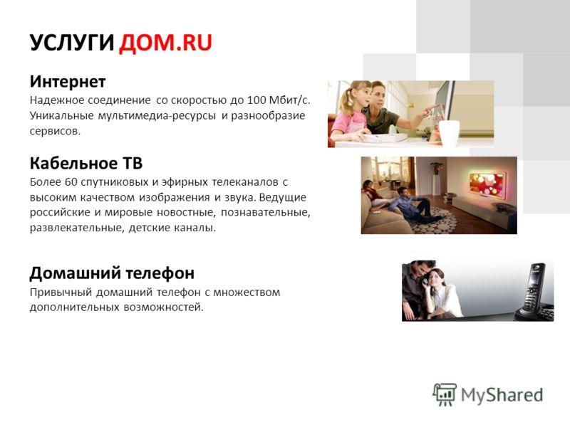 УСЛУГИ ДОМ.RU Интернет Надежное соединение со скоростью до 100 Мбит/с. Уникальные мультимедиа-ресурсы и разнообразие сервисов. Кабельное ТВ Более 60 спутниковых и эфирных телеканалов с высоким качеством изображения и звука. Ведущие российские и миров
