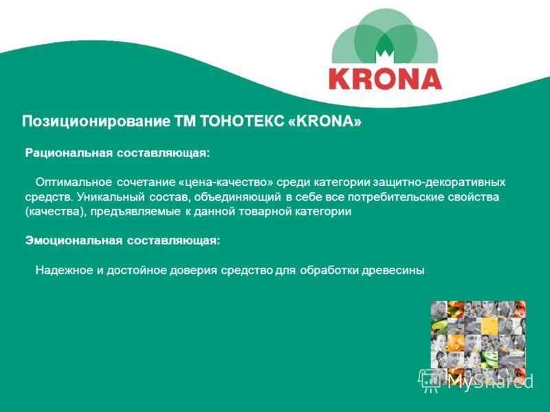 Позиционирование ТМ ТОНОТЕКС «KRONA» Рациональная составляющая: Оптимальное сочетание «цена-качество» среди категории защитно-декоративных средств. Уникальный состав, объединяющий в себе все потребительские свойства (качества), предъявляемые к данной