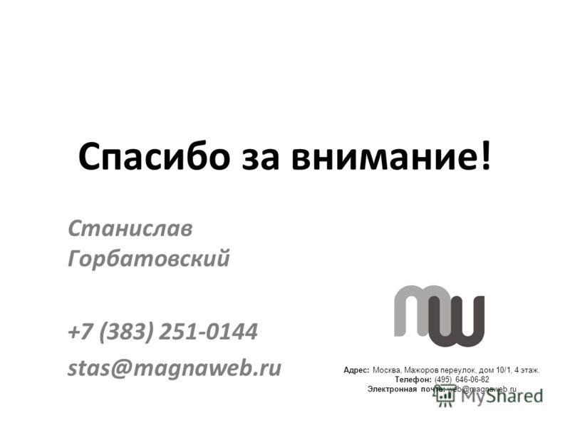 Адрес: Москва, Мажоров переулок, дом 10/1, 4 этаж. Телефон: (495) 646-06-82 Электронная почта: web@magnaweb.ru Спасибо за внимание! Станислав Горбатовский +7 (383) 251-0144 stas@magnaweb.ru
