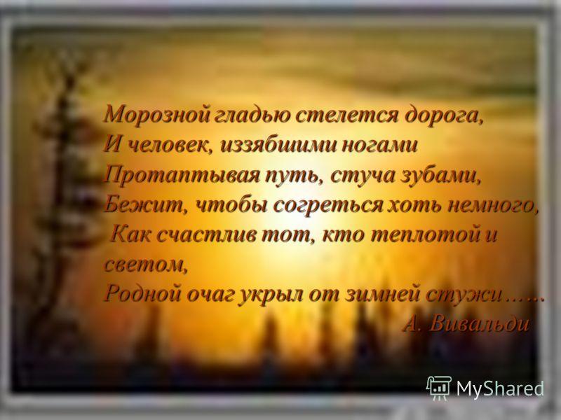 Морозной гладью стелется дорога, И человек, иззябшими ногами Протаптывая путь, стуча зубами, Бежит, чтобы согреться хоть немного, Как счастлив тот, кто теплотой и светом, Родной очаг укрыл от зимней стужи…… А. Вивальди