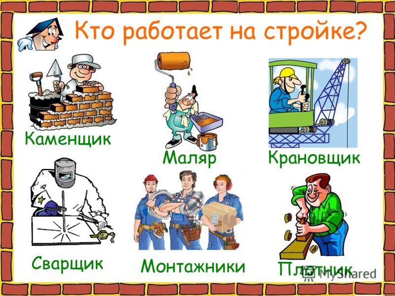 Каменщик МалярКрановщик Сварщик Плотник Монтажники