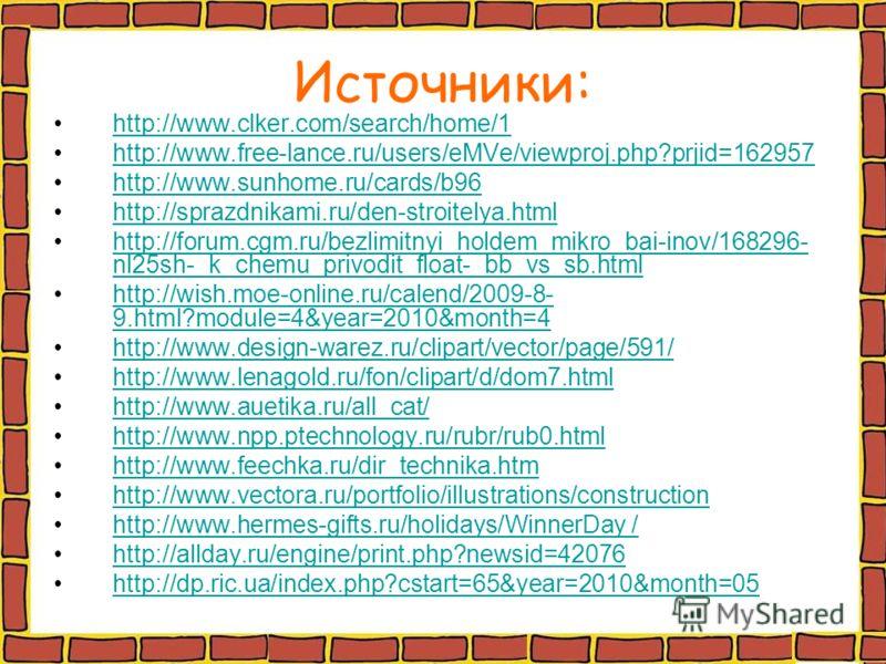 Источники: http://www.clker.com/search/home/1 http://www.free-lance.ru/users/eMVe/viewproj.php?prjid=162957 http://www.sunhome.ru/cards/b96 http://sprazdnikami.ru/den-stroitelya.html http://forum.cgm.ru/bezlimitnyi_holdem_mikro_bai-inov/168296- nl25s