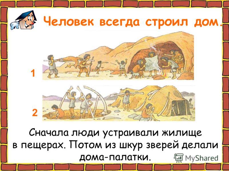 Человек всегда строил дом. Сначала люди устраивали жилище в пещерах. Потом из шкур зверей делали дома-палатки. 1 2