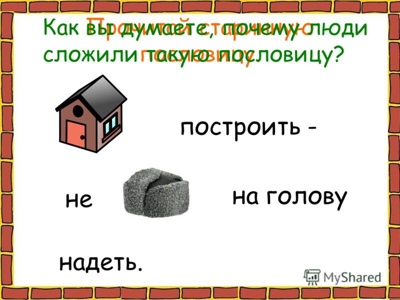 Прочитай старинную пословицу. построить - не на голову надеть. Как вы думаете, почему люди сложили такую пословицу?